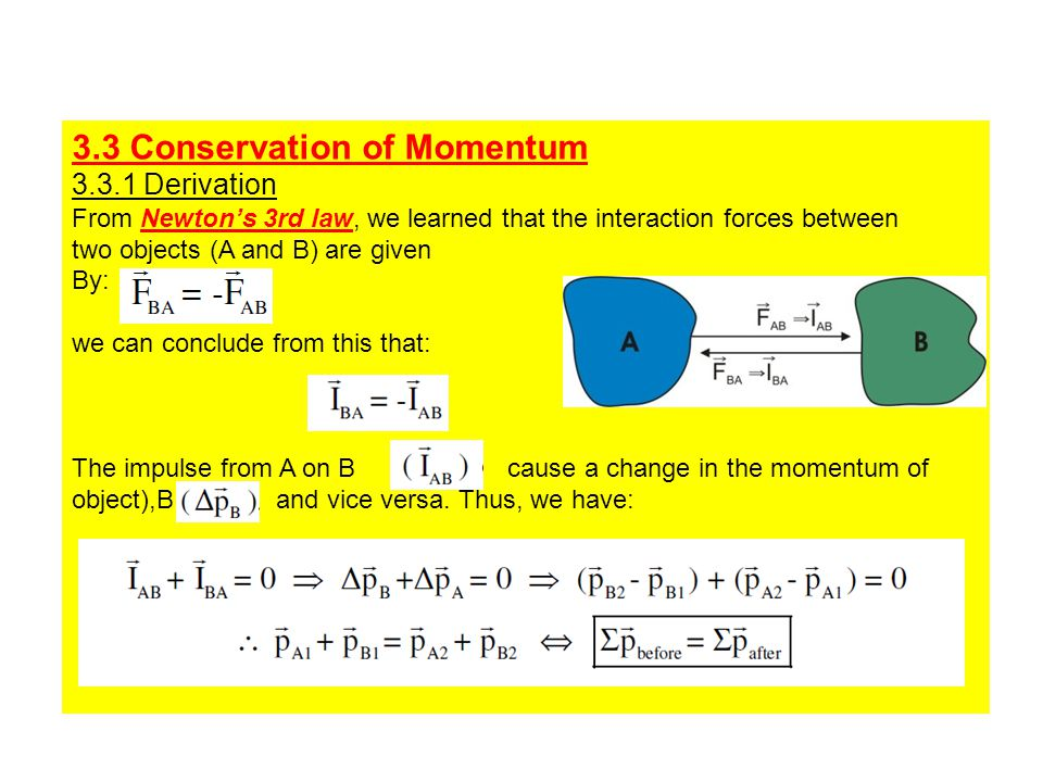 3.3 Conservation of Momentum 3.3.1 Derivation From Newton's 3rd law, we learned that the interaction forces between two objects (A and B) are given By: we can conclude from this that: The impulse from A on B cause a change in the momentum of object),B and vice versa.