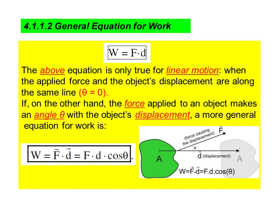 4.1.1.2 General Equation for Work The above equation is only true for linear motion: when the applied force and the object's displacement are along the same line (θ = 0).
