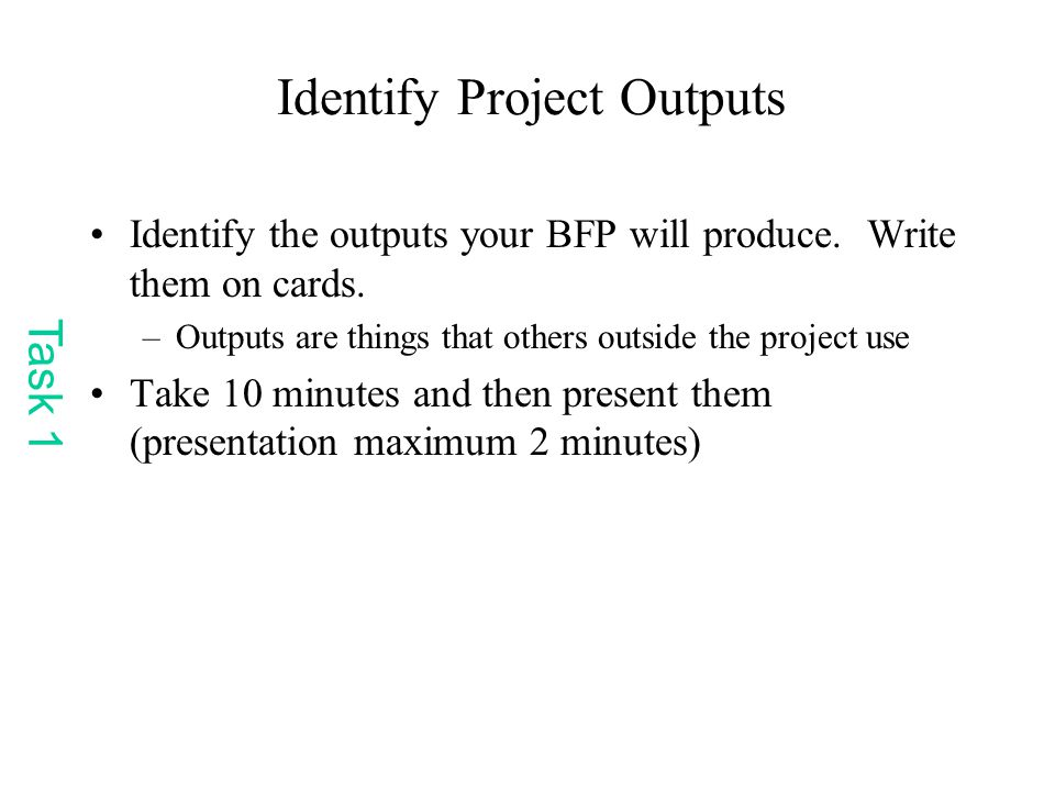 Identify Project Outputs Identify the outputs your BFP will produce.
