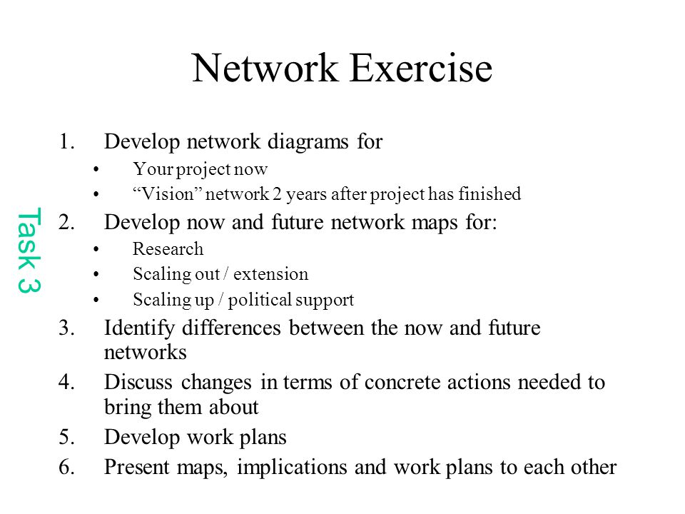 Network Exercise 1.Develop network diagrams for Your project now Vision network 2 years after project has finished 2.Develop now and future network maps for: Research Scaling out / extension Scaling up / political support 3.Identify differences between the now and future networks 4.Discuss changes in terms of concrete actions needed to bring them about 5.Develop work plans 6.Present maps, implications and work plans to each other Task 3