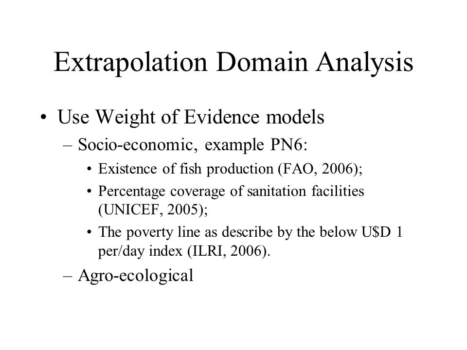 Extrapolation Domain Analysis Use Weight of Evidence models –Socio-economic, example PN6: Existence of fish production (FAO, 2006); Percentage coverage of sanitation facilities (UNICEF, 2005); The poverty line as describe by the below U$D 1 per/day index (ILRI, 2006).