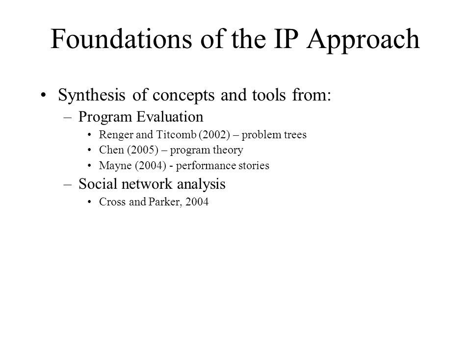 Foundations of the IP Approach Synthesis of concepts and tools from: –Program Evaluation Renger and Titcomb (2002) – problem trees Chen (2005) – program theory Mayne (2004) - performance stories –Social network analysis Cross and Parker, 2004