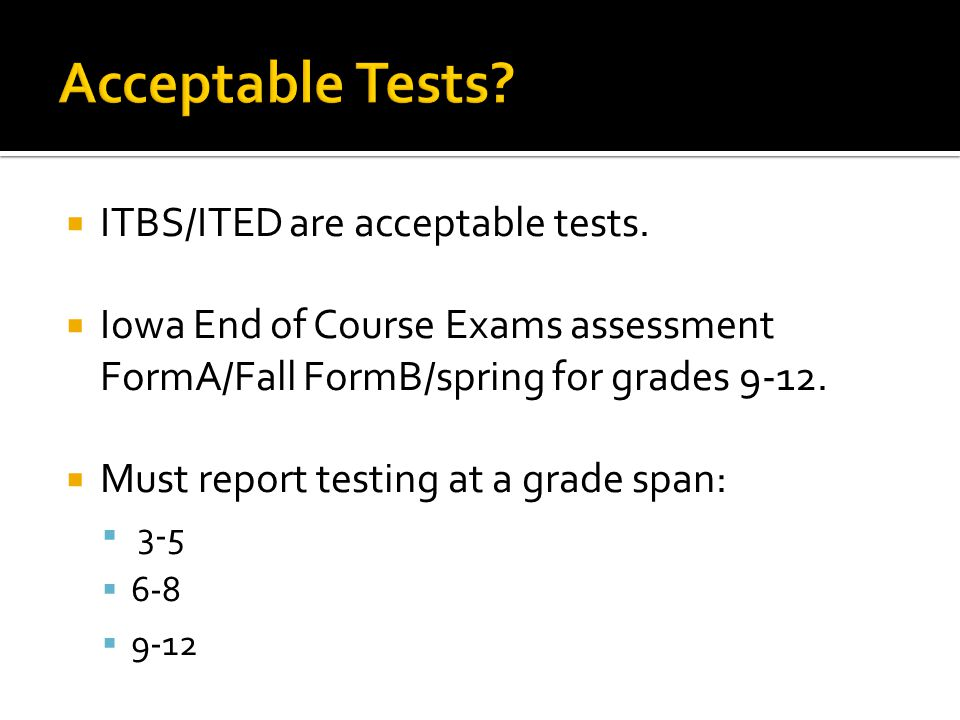  ITBS/ITED are acceptable tests.  Iowa End of Course Exams assessment FormA/Fall FormB/spring for grades 9-12.  Must report testing at a grade span