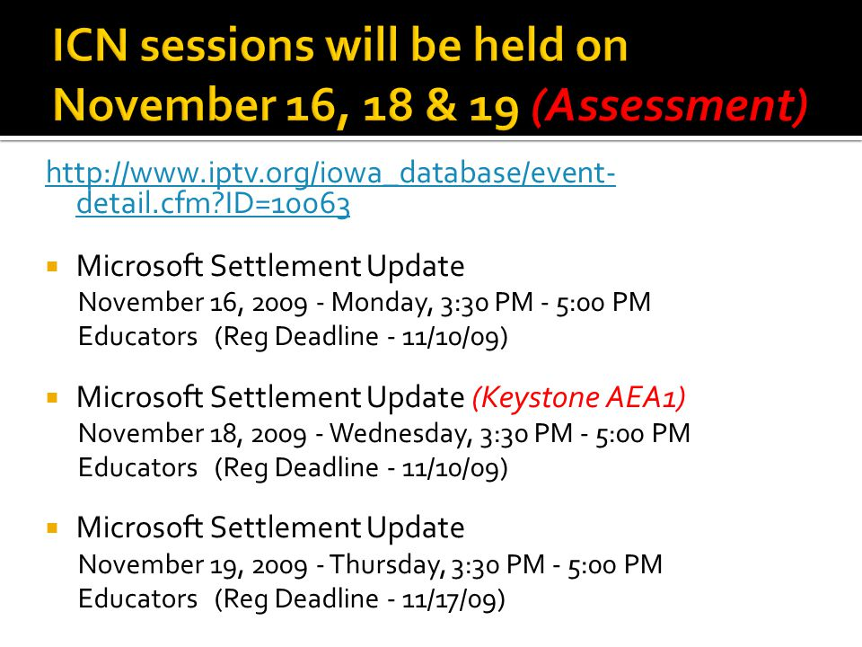 http://www.iptv.org/iowa_database/event- detail.cfm ID=10063  Microsoft Settlement Update November 16, 2009 - Monday, 3:30 PM - 5:00 PM Educators (Reg Deadline - 11/10/09)  Microsoft Settlement Update (Keystone AEA1) November 18, 2009 - Wednesday, 3:30 PM - 5:00 PM Educators (Reg Deadline - 11/10/09)  Microsoft Settlement Update November 19, 2009 - Thursday, 3:30 PM - 5:00 PM Educators (Reg Deadline - 11/17/09)