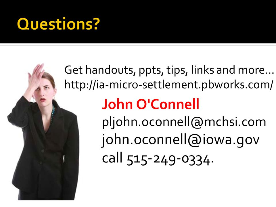 Get handouts, ppts, tips, links and more… http://ia-micro-settlement.pbworks.com/ John O'Connell pljohn.oconnell@mchsi.com john.oconnell@iowa.gov call