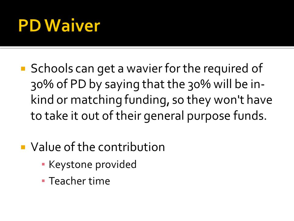  Schools can get a wavier for the required of 30% of PD by saying that the 30% will be in- kind or matching funding, so they won t have to take it out of their general purpose funds.