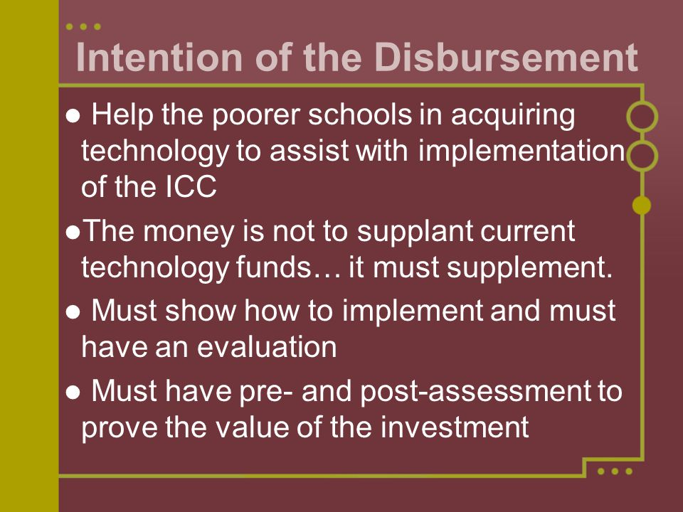 Help the poorer schools in acquiring technology to assist with implementation of the ICC The money is not to supplant current technology funds… it must supplement.