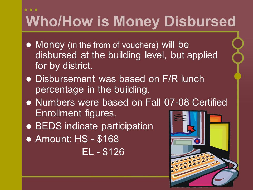 Who/How is Money Disbursed Money (in the from of vouchers) will be disbursed at the building level, but applied for by district.