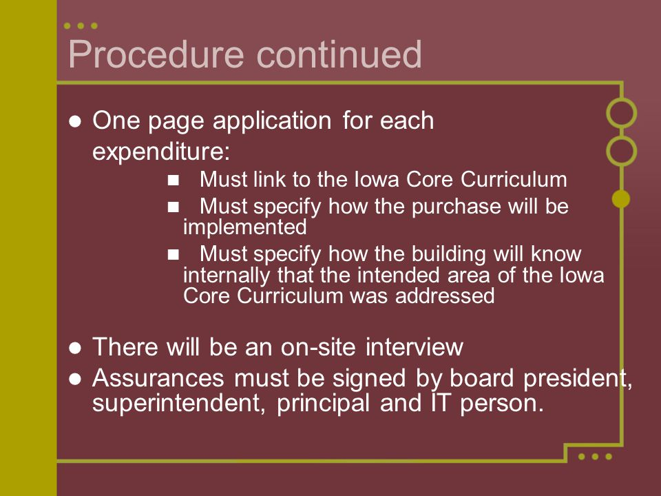 Procedure continued One page application for each expenditure: Must link to the Iowa Core Curriculum Must specify how the purchase will be implemented Must specify how the building will know internally that the intended area of the Iowa Core Curriculum was addressed There will be an on-site interview Assurances must be signed by board president, superintendent, principal and IT person.