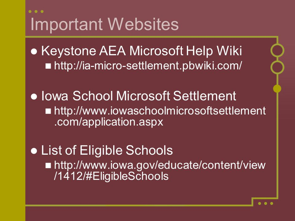 Important Websites Keystone AEA Microsoft Help Wiki http://ia-micro-settlement.pbwiki.com/ Iowa School Microsoft Settlement http://www.iowaschoolmicrosoftsettlement.com/application.aspx List of Eligible Schools http://www.iowa.gov/educate/content/view /1412/#EligibleSchools