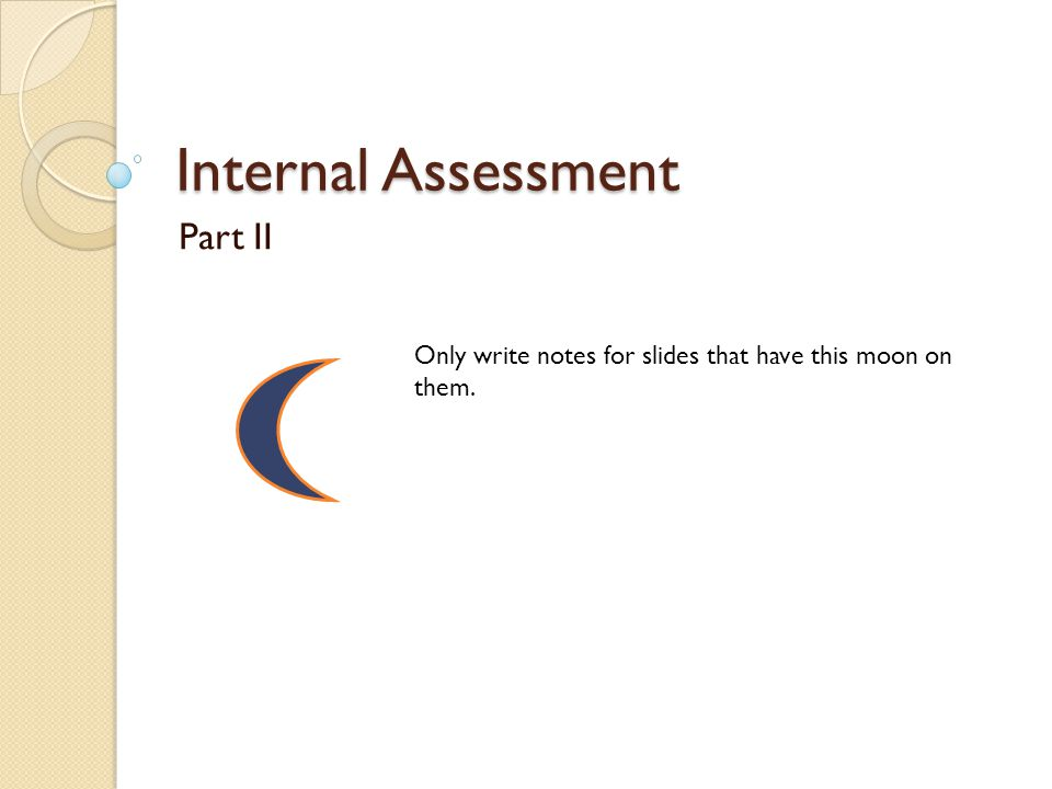 Internal Assessment Part II Only write notes for slides that have this moon on them.