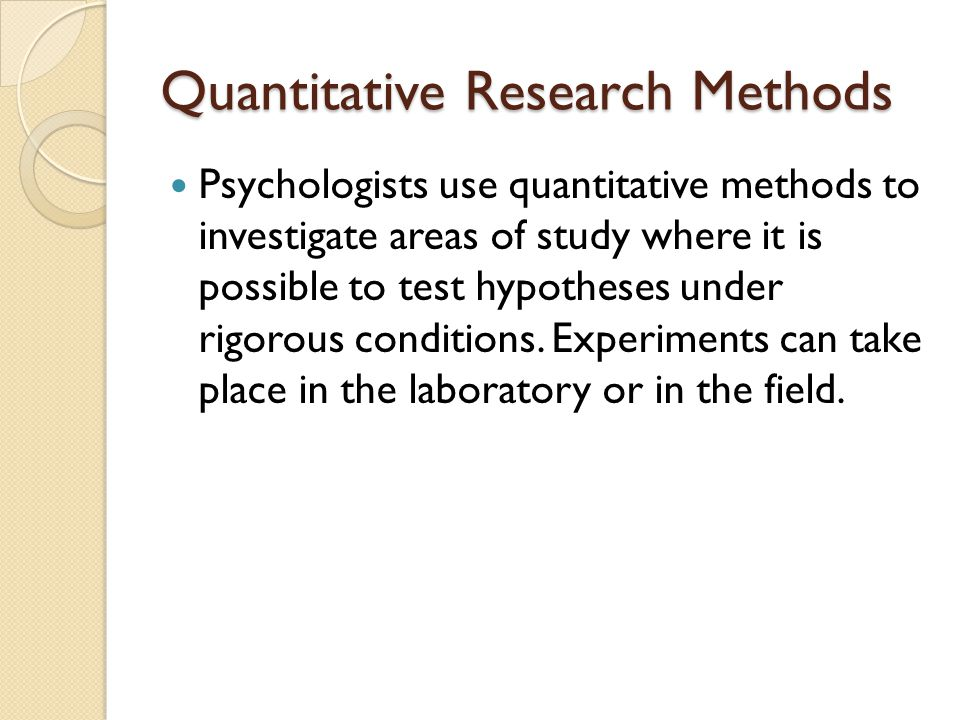 Quantitative Research Methods Psychologists use quantitative methods to investigate areas of study where it is possible to test hypotheses under rigor