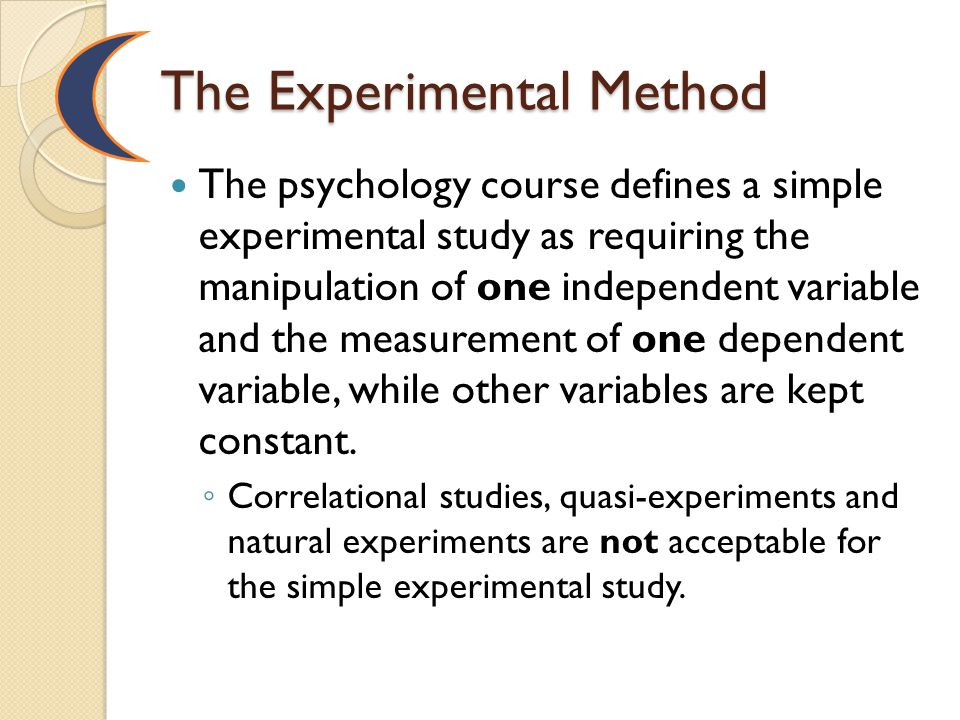 The Experimental Method The psychology course defines a simple experimental study as requiring the manipulation of one independent variable and the me