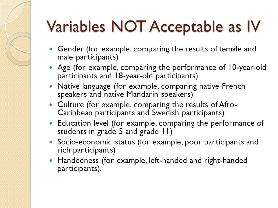 Variables NOT Acceptable as IV Gender (for example, comparing the results of female and male participants) Age (for example, comparing the performance of 10-year-old participants and 18-year-old participants) Native language (for example, comparing native French speakers and native Mandarin speakers) Culture (for example, comparing the results of Afro- Caribbean participants and Swedish participants) Education level (for example, comparing the performance of students in grade 5 and grade 11) Socio-economic status (for example, poor participants and rich participants) Handedness (for example, left-handed and right-handed participants).