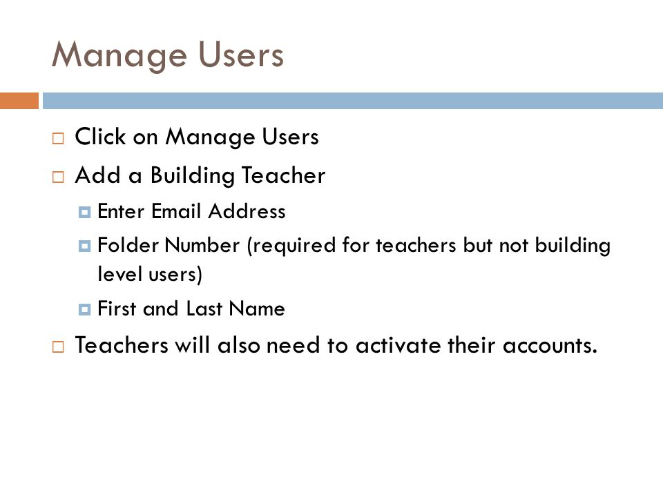 Manage Users  Click on Manage Users  Add a Building Teacher  Enter Email Address  Folder Number (required for teachers but not building level users)  First and Last Name  Teachers will also need to activate their accounts.
