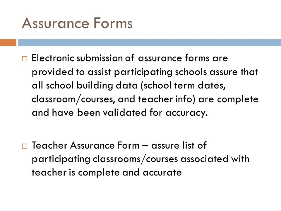 Assurance Forms  Electronic submission of assurance forms are provided to assist participating schools assure that all school building data (school term dates, classroom/courses, and teacher info) are complete and have been validated for accuracy.
