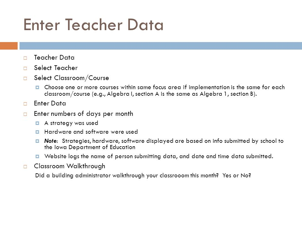 Enter Teacher Data  Teacher Data  Select Teacher  Select Classroom/Course  Choose one or more courses within same focus area if implementation is the same for each classroom/course (e.g., Algebra I, section A is the same as Algebra 1, section B).