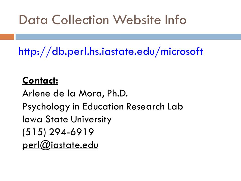Data Collection Website Info http://db.perl.hs.iastate.edu/microsoft Contact: Arlene de la Mora, Ph.D.