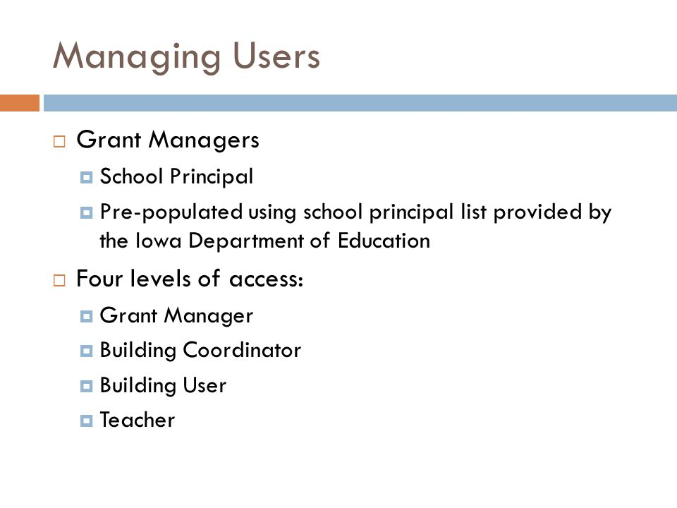 Managing Users  Grant Managers  School Principal  Pre-populated using school principal list provided by the Iowa Department of Education  Four levels of access:  Grant Manager  Building Coordinator  Building User  Teacher