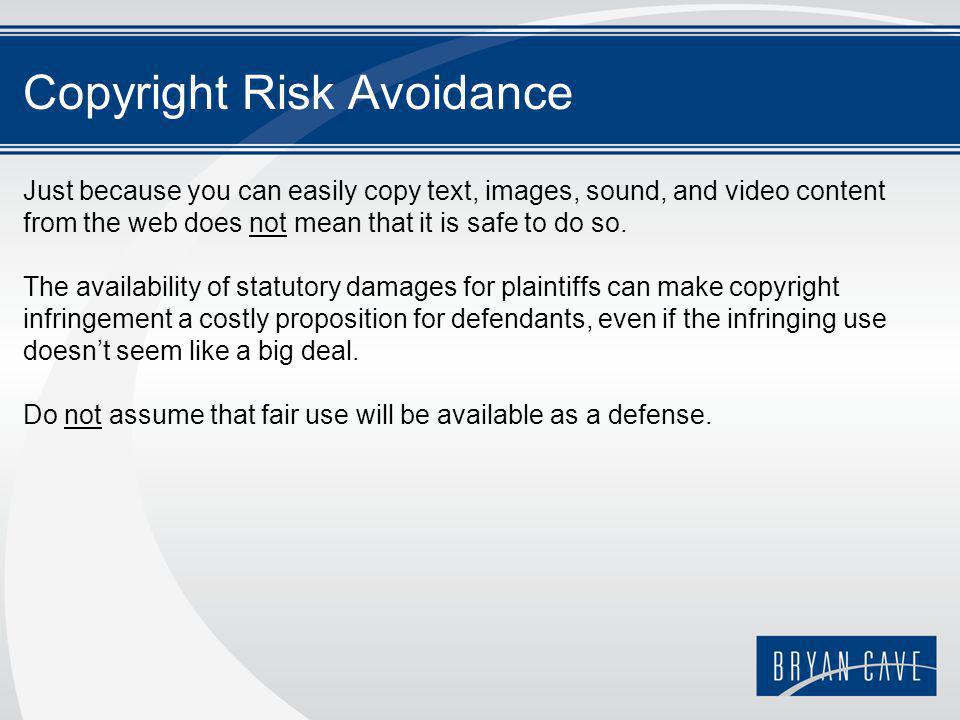 Copyright Risk Avoidance Just because you can easily copy text, images, sound, and video content from the web does not mean that it is safe to do so.