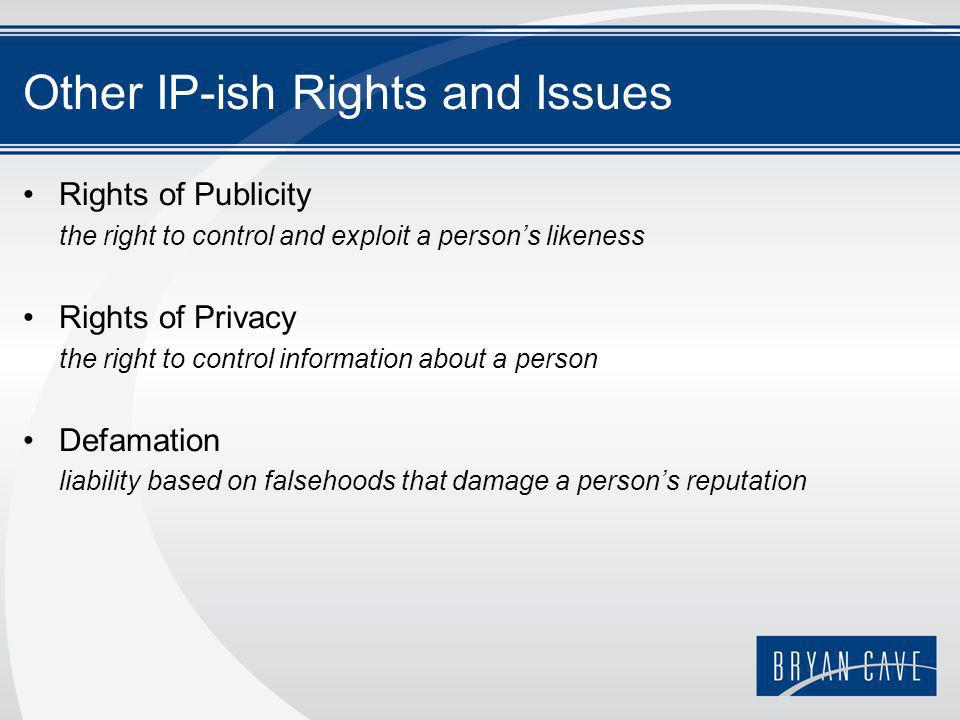 Other IP-ish Rights and Issues Rights of Publicity the right to control and exploit a person's likeness Rights of Privacy the right to control information about a person Defamation liability based on falsehoods that damage a person's reputation