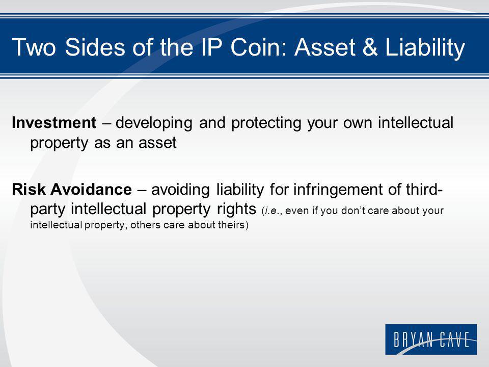 Two Sides of the IP Coin: Asset & Liability Investment – developing and protecting your own intellectual property as an asset Risk Avoidance – avoiding liability for infringement of third- party intellectual property rights (i.e., even if you don't care about your intellectual property, others care about theirs)