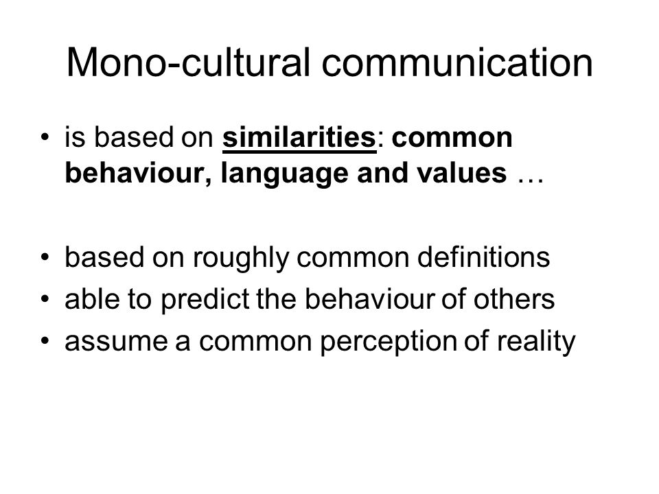 Mono-cultural communication is based on similarities: common behaviour, language and values … based on roughly common definitions able to predict the behaviour of others assume a common perception of reality