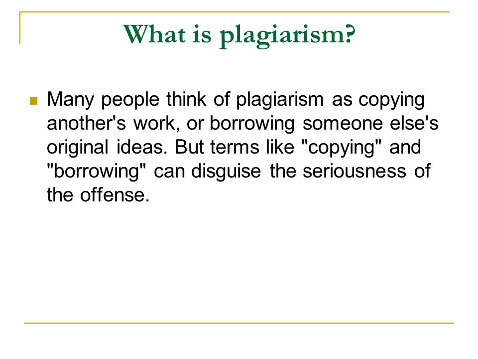 According to the Merriam-Webster Online Dictionary, to plagiarise means 1) to steal and pass off (the ideas or words of another) as one s own.