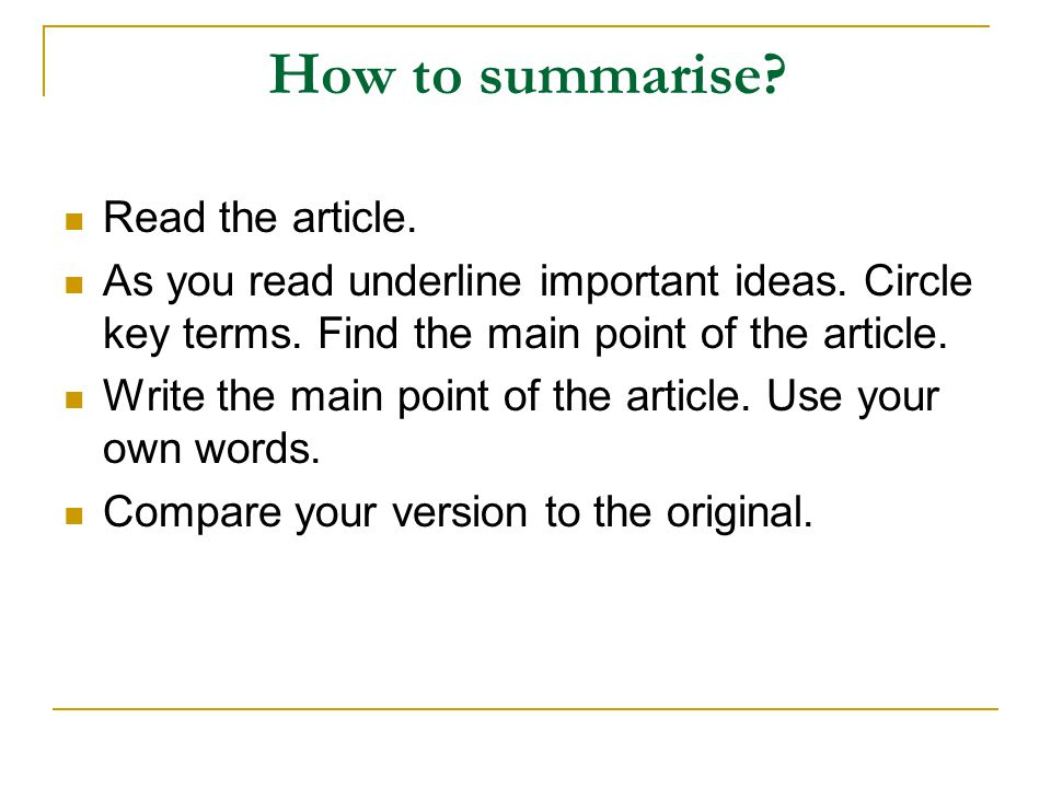 How to summarise? Read the article. As you read underline important ideas. Circle key terms. Find the main point of the article. Write the main point