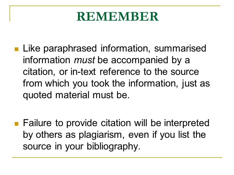 REMEMBER Like paraphrased information, summarised information must be accompanied by a citation, or in-text reference to the source from which you too