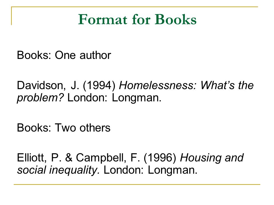 Format for Books Books: One author Davidson, J. (1994) Homelessness: What's the problem? London: Longman. Books: Two others Elliott, P. & Campbell, F.