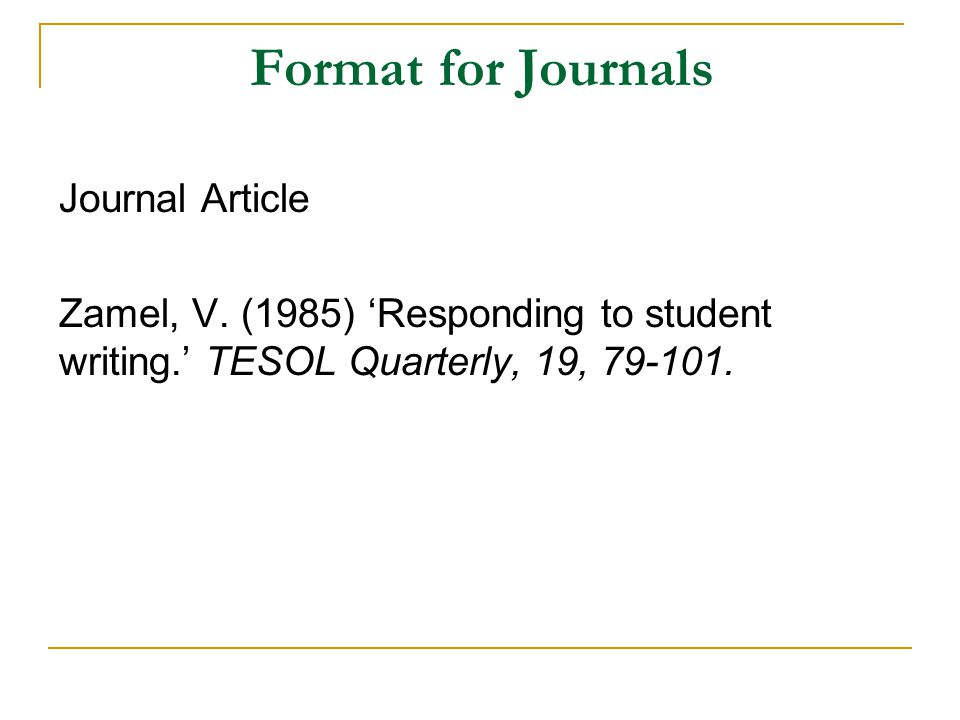 Format for Journals Journal Article Zamel, V. (1985) 'Responding to student writing.' TESOL Quarterly, 19, 79-101.