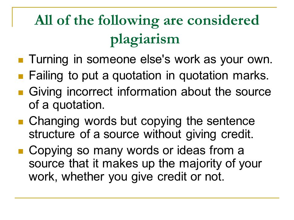 All of the following are considered plagiarism Turning in someone else's work as your own. Failing to put a quotation in quotation marks. Giving incor