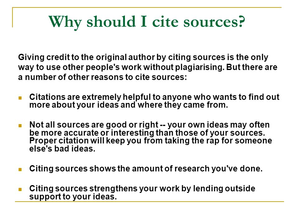 Why should I cite sources? Giving credit to the original author by citing sources is the only way to use other people's work without plagiarising. But