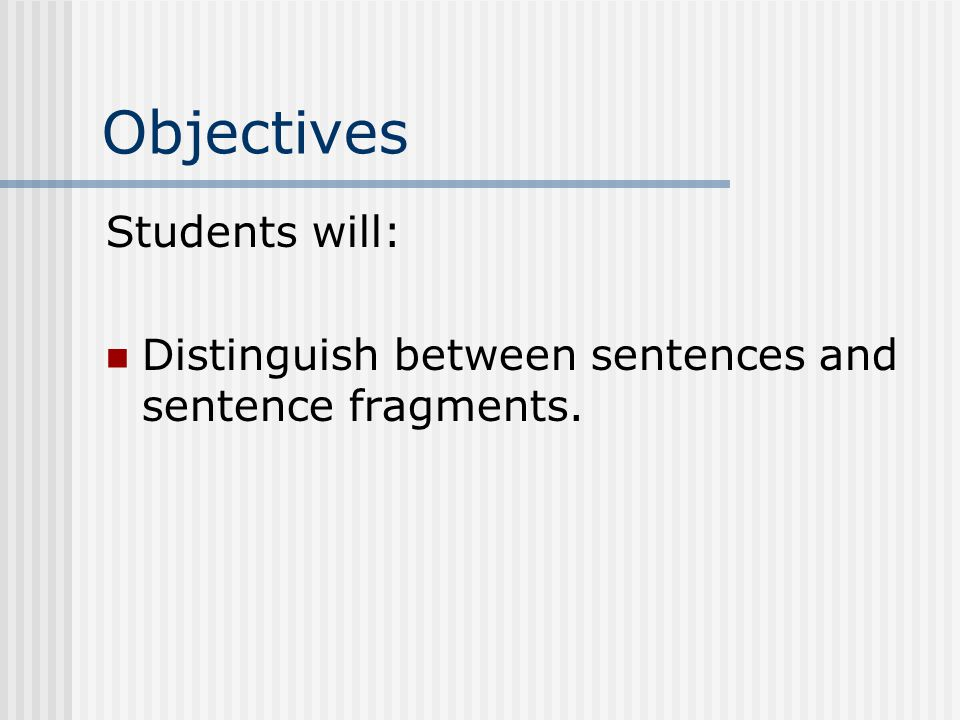 Objectives Students will: Distinguish between sentences and sentence fragments.