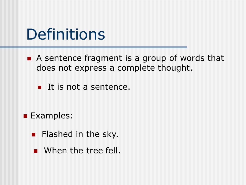 Definitions A sentence fragment is a group of words that does not express a complete thought.