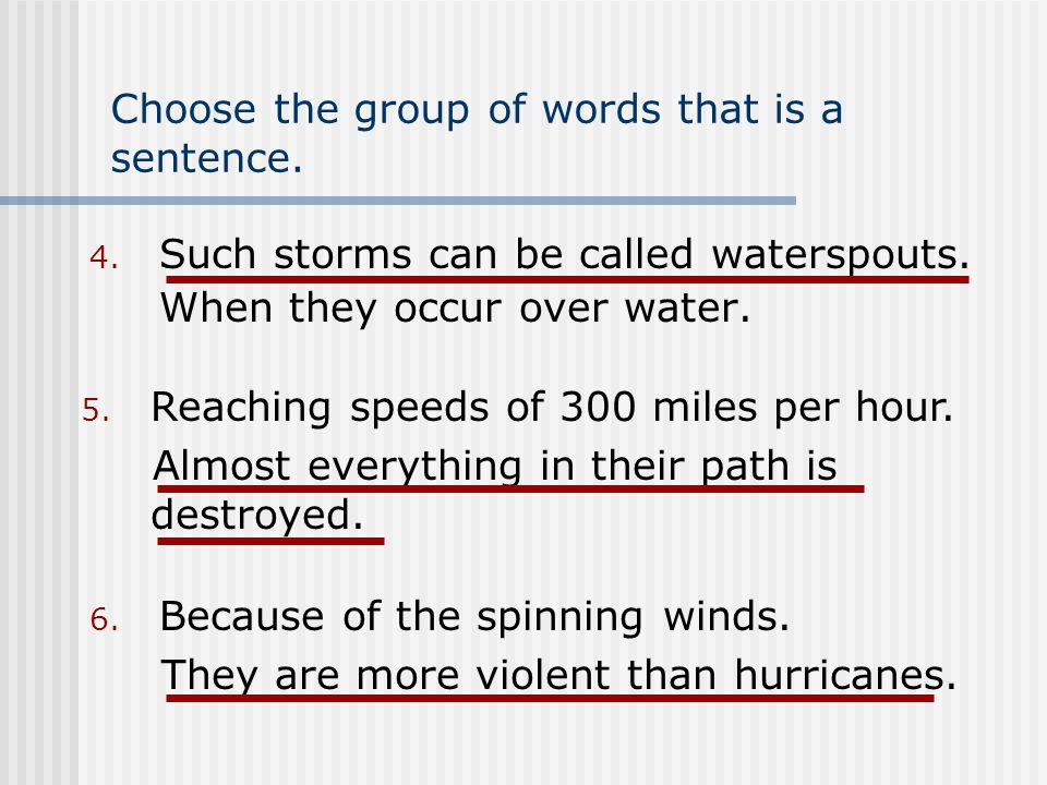 Choose the group of words that is a sentence. 4. Such storms can be called waterspouts.