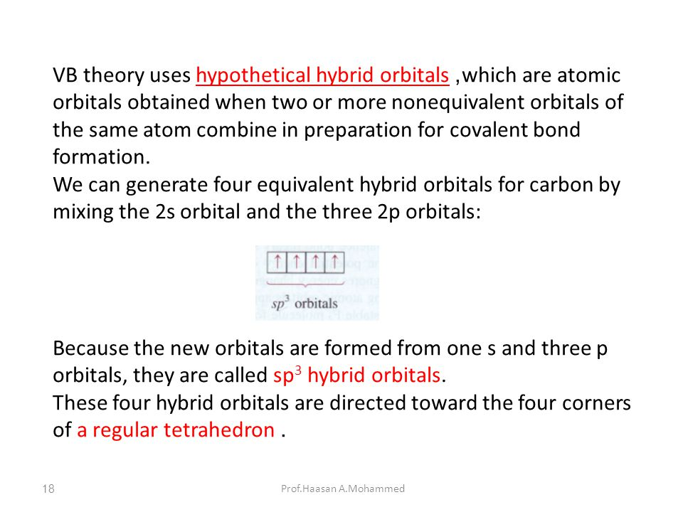 Prof.Haasan A.Mohammed VB theory uses hypothetical hybrid orbitals, which are atomic orbitals obtained when two or more nonequivalent orbitals of the