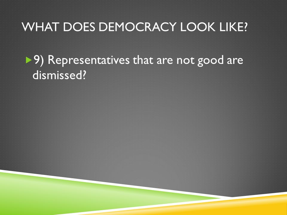 WHAT DOES DEMOCRACY LOOK LIKE?  9) Representatives that are not good are dismissed?