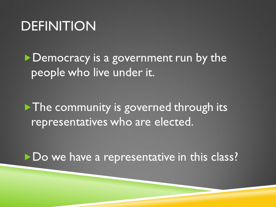 DEFINITION  Democracy is a government run by the people who live under it.  The community is governed through its representatives who are elected. 