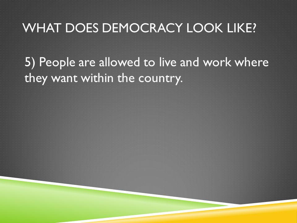 WHAT DOES DEMOCRACY LOOK LIKE? 5) People are allowed to live and work where they want within the country.