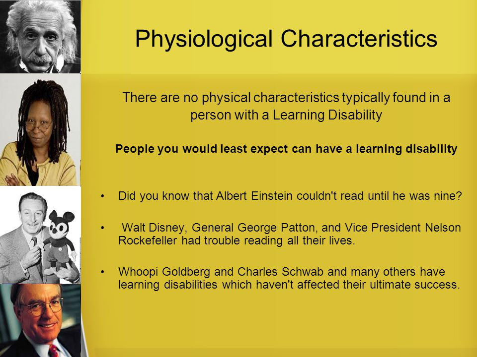 Physiological Characteristics There are no physical characteristics typically found in a person with a Learning Disability People you would least expect can have a learning disability Did you know that Albert Einstein couldn t read until he was nine.