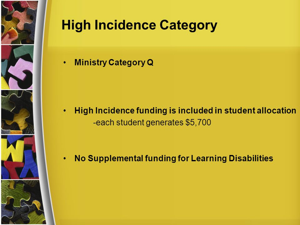 High Incidence Category Ministry Category Q High Incidence funding is included in student allocation -each student generates $5,700 No Supplemental funding for Learning Disabilities