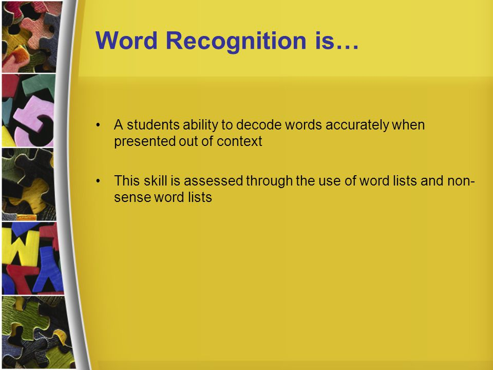 Word Recognition is… A students ability to decode words accurately when presented out of context This skill is assessed through the use of word lists and non- sense word lists
