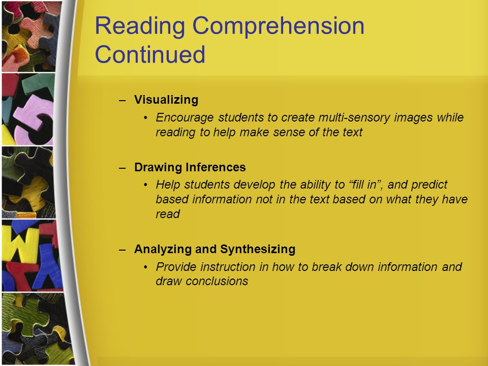 Reading Comprehension Continued –Visualizing Encourage students to create multi-sensory images while reading to help make sense of the text –Drawing Inferences Help students develop the ability to fill in , and predict based information not in the text based on what they have read –Analyzing and Synthesizing Provide instruction in how to break down information and draw conclusions
