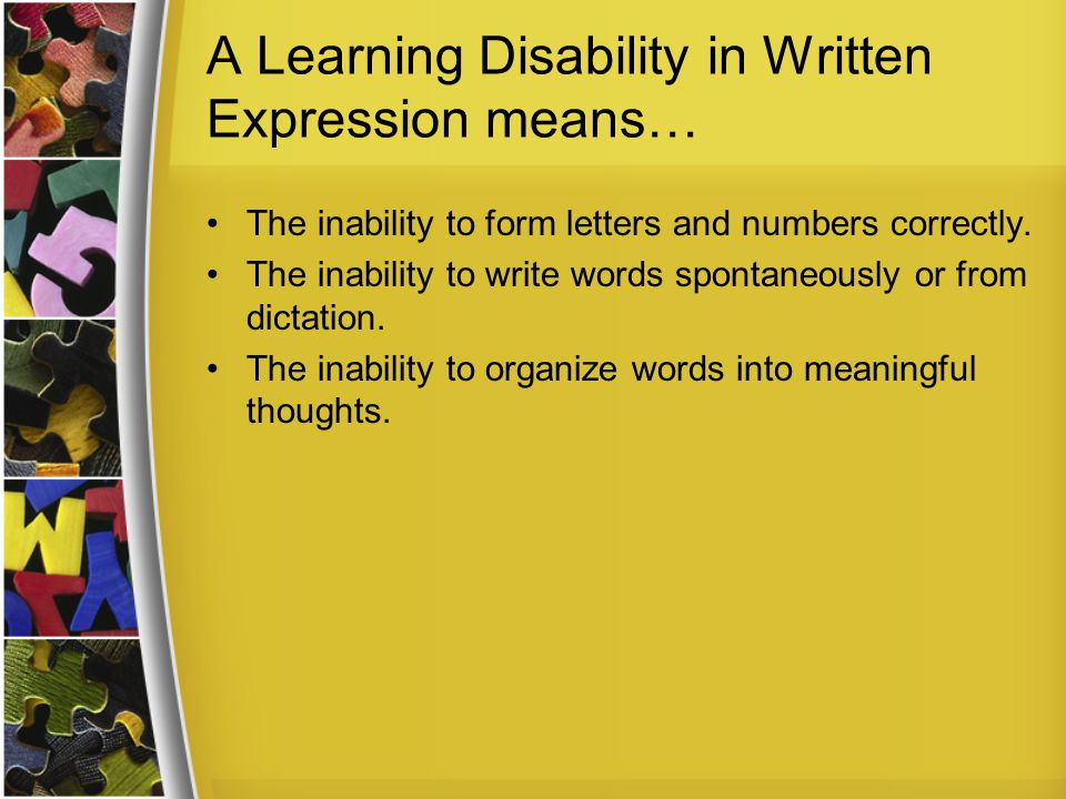 A Learning Disability in Written Expression means… The inability to form letters and numbers correctly.