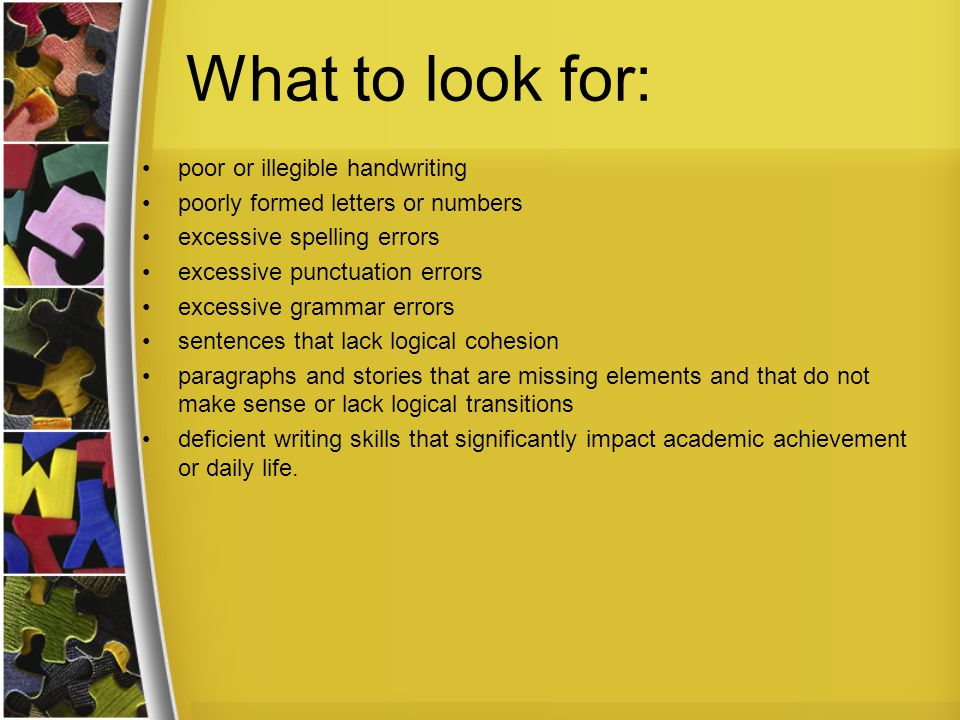 What to look for: poor or illegible handwriting poorly formed letters or numbers excessive spelling errors excessive punctuation errors excessive grammar errors sentences that lack logical cohesion paragraphs and stories that are missing elements and that do not make sense or lack logical transitions deficient writing skills that significantly impact academic achievement or daily life.