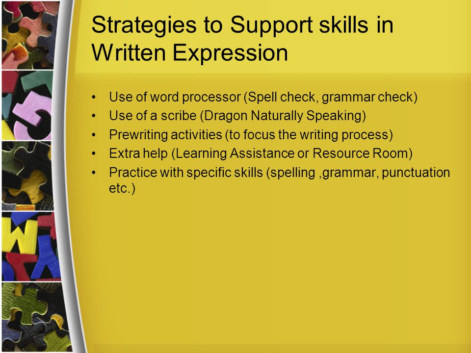 Strategies to Support skills in Written Expression Use of word processor (Spell check, grammar check) Use of a scribe (Dragon Naturally Speaking) Prewriting activities (to focus the writing process) Extra help (Learning Assistance or Resource Room) Practice with specific skills (spelling,grammar, punctuation etc.)