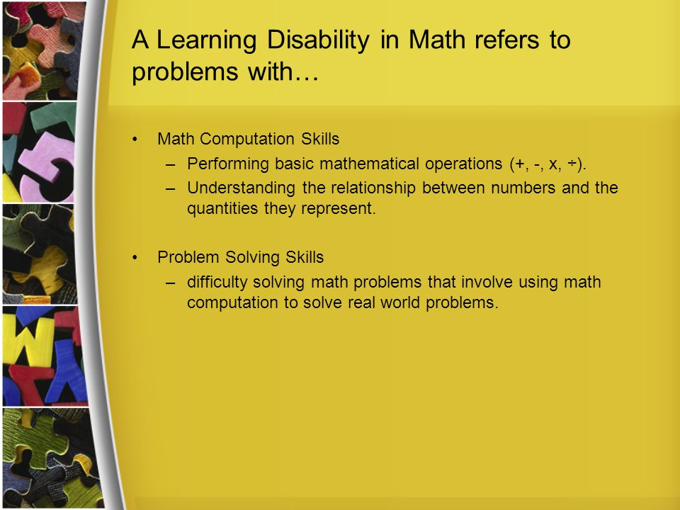 A Learning Disability in Math refers to problems with… Math Computation Skills –Performing basic mathematical operations (+, -, x, ÷).