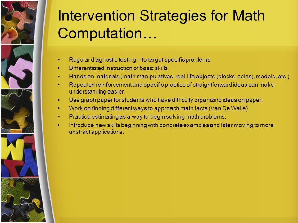 Intervention Strategies for Math Computation… Regular diagnostic testing – to target specific problems Differentiated Instruction of basic skills Hands on materials (math manipulatives, real-life objects (blocks, coins), models, etc.) Repeated reinforcement and specific practice of straightforward ideas can make understanding easier.
